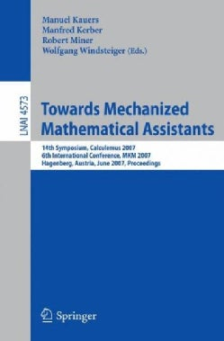 Towards Mechanized Mathematical Assistants: 14th Symposium, Calculemus 2007, 6th International Conference, Mkm 20... (Paperback)