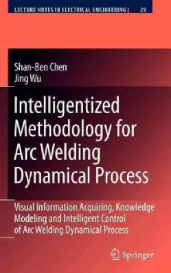 Intelligentized Methodology for Arc Welding Dynamical Process: Visual Information Acquiring, Knowledge Modeling a... (Hardcover)