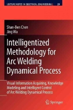 Intelligentized Methodology for Arc Welding Dynamical Processes: Visual Information Acquiring, Knowledge Modeling... (Paperback)