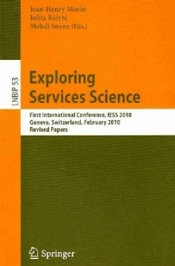 Exploring Services Science: First International Conference, Iess 2010, Geneva, Switzerland, February 17-19, 2010 ... (Paperback)
