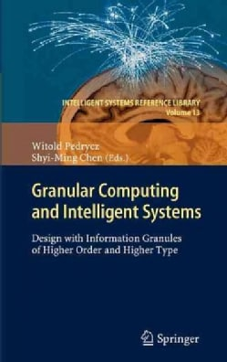 Granular Computing and Intelligent Systems: Design With Information Granules of Higher Order and Higher Type (Hardcover)