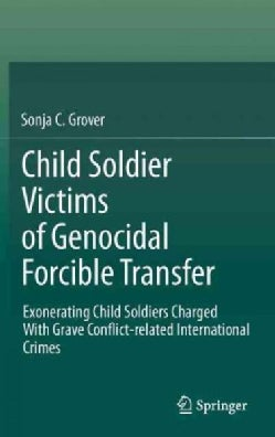 Child Soldier Victims of Genocidal Forcible Transfer: Exonerating Child Soldiers Charged With Grave Conflict-Rela... (Hardcover)