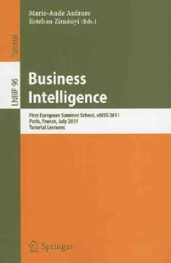 Business Intelligence: First European Summer School, eBISS 2011, Paris, France, July 3-8, 2011, Tutorial Lectures (Paperback)