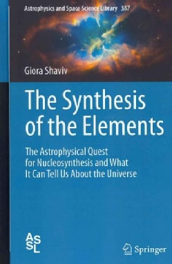 The Synthesis of the Elements: The Astrophysical Quest for Nucleosynthesis and What It Can Tell Us About the Univ... (Hardcover)