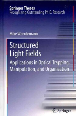 Structured Light Fields: Applications in Optical Trapping, Manipulation, and Organisation (Hardcover)