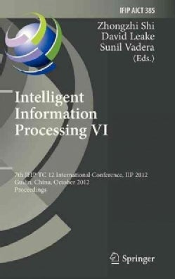 Intelligent Information Processing VI: 7th Ifip Tc 12 International Conference, Iip 2012, Guilin, China, October ... (Hardcover)