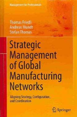 Strategic Management of Global Manufacturing Networks: Aligning Strategy, Configuration, and Coordination (Hardcover)