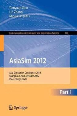 Asiasim 2012: Asia Simulation Conference 2012, Shanghai, China, October 27-30, 2012. Proceedings, Part I (Paperback)