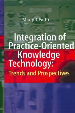 Integration of Practice-Oriented Knowledge Technology: Trends and Prospectives (Hardcover)