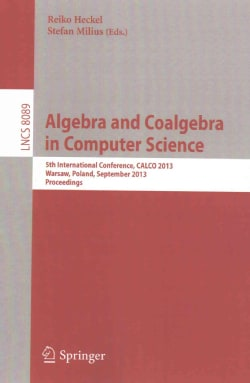Algebra and Coalgebra in Computer Science: 5th International Conference, Calco 2013, Warsaw, Poland, September 3-... (Paperback)