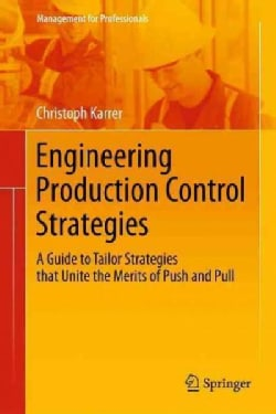 Engineering Production Control Strategies: A Guide to Tailor Strategies That Unite the Merits of Push and Pull (Paperback)