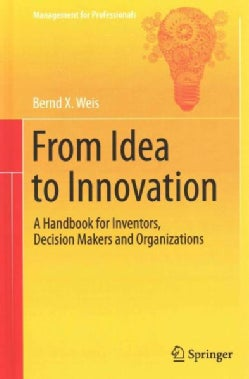 From Idea to Innovation: A Handbook for Inventors, Decision Makers and Organizations (Hardcover)
