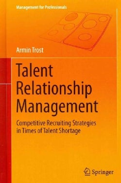 Talent Relationship Management: Competitive Recruiting Strategies in Times of Talent Shortage (Hardcover)