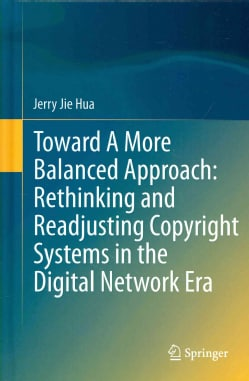Toward a More Balanced Approach: Rethinking and Readjusting Copyright Systems in the Digital Network Era (Hardcover)