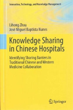 Knowledge Sharing in Chinese Hospitals: Identifying Sharing Barriers in Traditional Chinese and Western Medicine ... (Hardcover)
