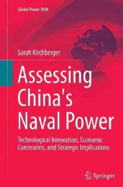 Assessing China's Naval Power: Technological Innovation, Economic Constraints, and Strategic Implications (Paperback)
