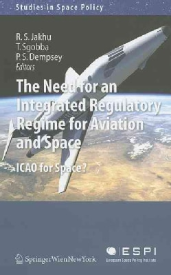 The Need for an Integrated Regulatory Regime for Aviation and Space: ICAO for Space? (Hardcover)
