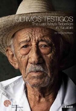 Ultimos Testigos: The Last Maya Rebellion in Yucatan (Hardcover)