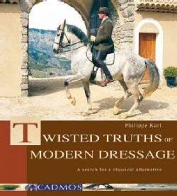 Twisted Truths of Modern Dressage: A Search for a Classical Alternative (Hardcover)