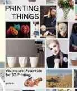 Printing Things: Visions and Essentials for 3D Printing (Hardcover)