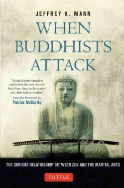 When Buddhists Attack: The Curious Relationship Between Zen and the Martial Arts (Hardcover)
