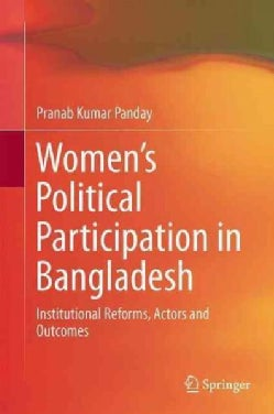 Womens Political Participation in Bangladesh: Institutional Reforms, Actors and Outcomes (Hardcover)