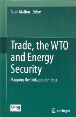 Trade, the WTO and Energy Security: Mapping the Linkages for India (Hardcover)