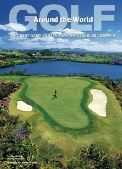 Golf Around the World: The Great Game and Its Most Spectacular Courses (Hardcover)