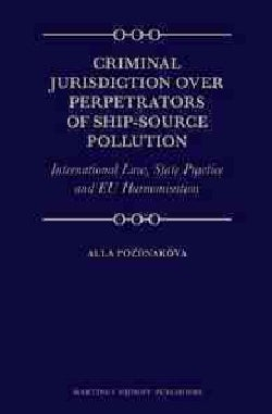 Criminal Jurisdiction over Perpetrators of Ship-source Pollution: International Law, State Practice and Eu Harmon... (Hardcover)