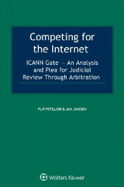 Competing for the Internet: ICANN Gate - An Analysis and Plea for Judicial Review Through Arbitration (Hardcover)