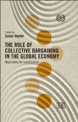 The Role of Collective Bargaining in the Global Economy: Negotiating for Social Justice (Paperback)