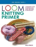 Loom Knitting Primer: A Beginner's Guide to Knitting on a Loom, With 30 Fun Projects (Paperback)