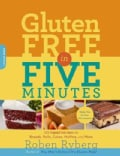 Gluten-Free in Five Minutes: 123 Rapid Recipes for Breads, Rolls, Cakes, Muffins, and More (Paperback)