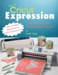 Cricut Expression: A Comprehensive Guide to Creating With Your Machine (Paperback)