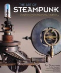 The Art of Steampunk: Extraordinary Devices and Ingenious Contraptions from the Leading Artists of the Steampunk ... (Paperback)