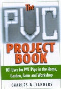 The Pvc Project Book: 101 Uses For Pvc Pipe In The Home, Garden, Farm And Workshop (Paperback)