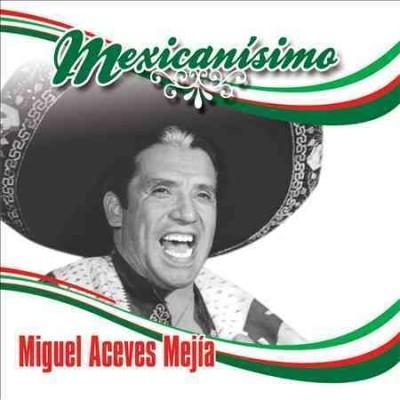 Miguel Aceves Mejia - Mexicanisimo: Miguel Aceves Mejia