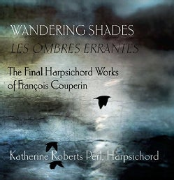 Katherine Roberts Perl - Wandering Shades: The Final Harpsichord Works of Francois Couperin