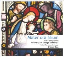 Cambridge Choir of Clare College - Mater Ora Filium: Music For Epiphany
