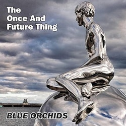 Blue Orchids - The Once & Future Thing