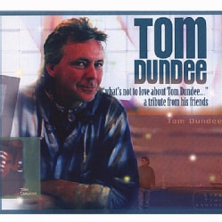 TOM DUNDEE - WHAT'S NOT TO LOVE ABOUT TOM DUNDEE: A TRIBUTE FRO