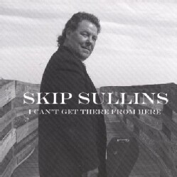 SKIP SULLINS - I CAN'T GET THERE FROM HERE