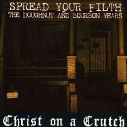 Christ On A Crutch - Spread Your Filth: The Doughnut and Bourbon Years