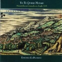 Ensemble La Danserye - Yo Te Quiere Matare: Ministrels in Granada in the 16th Century