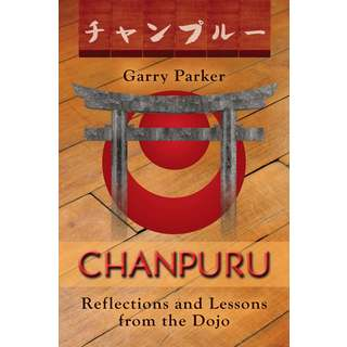 Chanpuru: Reflections and Lessons from Dojo by Garry Parker (Okinawan Karate)