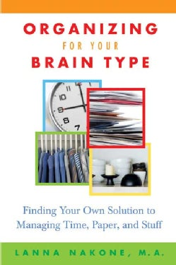 Organizing For Your Brain Type: Finding Your Own Solution To Managing Time, Paper, And Stuff (Paperback)