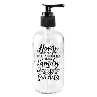 'Home is where you treat your friends like family and your family like friends' Glass 8-ounce Soap Dispenser