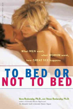 To Bed Or Not To Bed: What Men Want, What Women Want, How Great Sex Happens (Paperback)