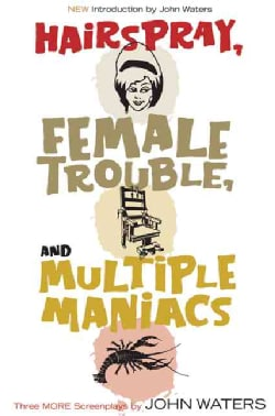 Hairspray, Female Trouble, And Multiple Maniacs: Three More Screenplays by John Waters (Paperback)