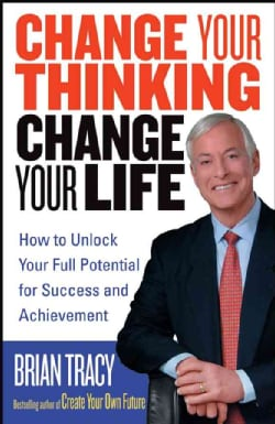 Change Your Thinking, Change Your Life: How to Unlock Your Full Potential for Success And Achievement (Paperback)